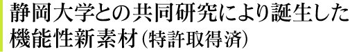 静岡大学との共同研究により誕生した機能性新素材(特許取得済)